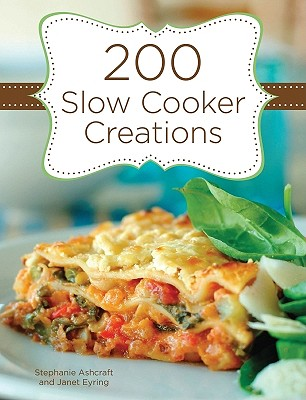 200 Slow Cooker Creations By Ashcraft, Stephanie/ Eyring, Janet